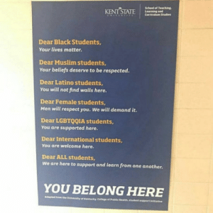 Muslim, Respect, and School: School ot Teaching  Dear Black Students,  Your lives matter.  Dear Muslim students  Your beliefs deserve to be respected.  Dear Latino students  You will not find walls here.  Dear Female students,  Men will respect you. We will demand it.  Dear LGBTQQIA students  You are supported here.  Dear International students  You are welcome here.  Dear ALL students,  We are here to support and learn from one another.  YOU BELONG HERE Equality Sign at Kent State University