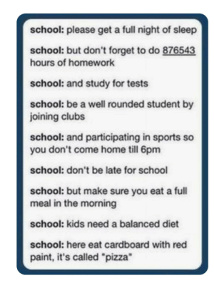 "Pizza, School, and Sports: school: please get a full night of sleep  school: but don't forget to do 876543  hours of homework  school: and study for tests  school: be a well rounded student by  joining clubs  school: and participating in sports so  you don't come home till 6pm  school: don't be late for school  school: but make sure you eat a full  meal in the morning  school: kids need a balanced diet  school: here eat cardboard with red  paint, it's called ""pizza"""