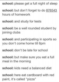 "balanced diet: school: please get a full night of sleep  school: but don't forget to do 876543  hours of homework  school: and study for tests  school: be a well rounded student by  joining clubs  school: and participating in sports so  you don't come home till 6pm  school: don't be late for school  school: but make sure you eat a full  meal in the morning  school: kids need a balanced diet  school: here eat cardboard with red  paint, it's called ""pizza"""