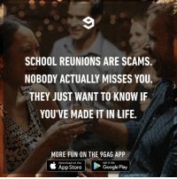 9gag, Crush, and Google: SCHOOL REUNIONS ARE SCAMS  NOBODY ACTUALLY MISSES YOU  THEY JUST WANT TO KNOW IF  YOU'VE MADE IT IN LIFE  MORE FUN ON THE 9GAG APP  Download on the  GET IT ON  App Store  Google Play And to see if your crush is still hot.⠀ reunion school 9gag