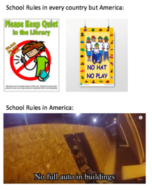Semi-auto only, guys!!: School Rules in every country but America:  Please Keep Quict  im the Library  NO HAT  NO PLAY  School Rules in America:  No full auto in buildings Semi-auto only, guys!!