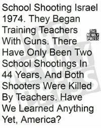 America, Guns, and School: School Shooting Israel  1974. They Begarn  Training Teachers  With Guns. There  Have Only Been Two  School Shootings In  44 Years, And Both  Shooters Were Killed  By Teachers. Have  We Learned Anything  Yet, America?  THE  NEWLY  PRESS