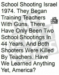 America, Guns, and Memes: School Shooting lsrael  1974. They Begarn  Training Teachers  With Guns. There  Have Only Been Two  School Shootings In  44 Years, And Both  Shooters Were Killed  By Teachers. Have  We Learned Anything  Yet, America?  THE  NEWLY  PRESS