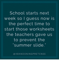Dank, School, and Summer: School starts next  week so I guess now is  the perfect time to  start those worksheets  the teachers gave us  to prevent the  summer slide  @ABANDONINGPRETENSE Gonna get right on that. (via: Kristen Mae - Abandoning Pretense)