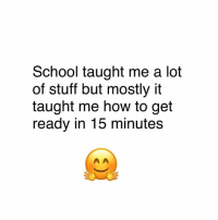 Memes, School, and How To: School taught me a lot  of stuff but mostly it  taught me how to get  ready in 15 minutes 😂😂