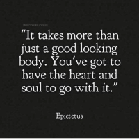 """Bodies , Memes, and Saw: @school4success  """"It takes more than  just a good looking  body. You've got to  have the heart and  soul to go with it.""""  Epictetus If only our eyes saw souls instead of bodies, how different our ideal of beauty would be 🙏 . markiron"""