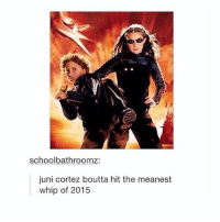 Bitch, Whip, and Girl Memes: schoolbathroomz:  juni cortez boutta hit the meanest  whip of 2015 bye bitch