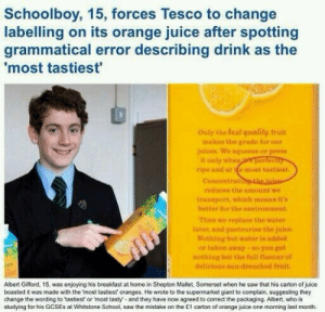 Juice, Nerd, and Saw: Schoolboy, 15, forces Tesco to change  labelling on its orange juice after spotting  grammatical error describing dirink as the  most tastiest'  Outy the beat qualily truit  makos the gradn fur our  Juices We squeeze or press  1  Concentrat  roduces the amount we  transport, whioh menns itn  belter for the environment  Then we repluce the water  later, and pasteurise the juice  Nothing but water is added  or taken away-so you get  nothing but the full navourof  delicions sun-drenched fruit  Albert Gifford, 15, was enjoying his breakfast at home in Shepton Mallet, Somerset when he saw that his carton of juico  boasted it was made with the most tastiest oranges. He wrote to the supermarket giant to complain, suggesting they  change the wording to 'tastiest or 'most tasty and they have now agreed to correct the packaging. Albert, who is  studying for his GCSEs at Whitstone School, saw the mistake on the £1 carton of orange juice one morning last month. besturlonhere:  offensed:  this is so typically middle class  Local Nerd Ruins Breakfast For Entire Commonwealth