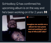 Memes, ScHoolboy Q, and Schoolboy: ScHoolboy Q has confirmed his  upcoming album is on the way and  he's been working on it for 2 years  groovyq 3m  Imagine me workin on a  album for two years  and not putting it out  top of tHa (LEE LEE)? Y'all ready for some new schoolboyq ⁉️
