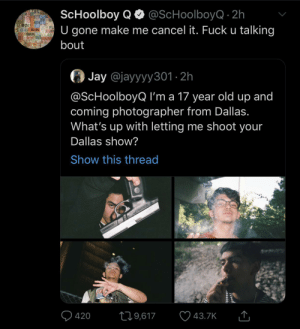 whats up: ScHoolboy QO @ScHoolboyQ · 2h  U gone make me cancel it. Fuck u talking  JAX O  OFW  TL  OAK  CH DFW TPA  bout  Jay @jayyyy301 · 2h  @ScHoolboyQ I'm a 17 year old up and  coming photographer from Dallas.  What's up with letting me shoot your  Dallas show?  Show this thread  Q 420  ♡ 43.7K  279,617