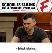 """😳 @garyvee speaks the hard truth: """"School is not built for entrepreneurship. It's built for workers."""" —@garyvee - For more entrepreneur motivation and a behind-the-scenes look at the journey of a CEO & true hustler, follow 👉 @garyvee and watch his vlog (The DailyVee) on YouTube.: SCHOOLIS FAILING  ENTREPRENEURS EVERYDAY  WI LARRY KING  School failed me. 😳 @garyvee speaks the hard truth: """"School is not built for entrepreneurship. It's built for workers."""" —@garyvee - For more entrepreneur motivation and a behind-the-scenes look at the journey of a CEO & true hustler, follow 👉 @garyvee and watch his vlog (The DailyVee) on YouTube."""