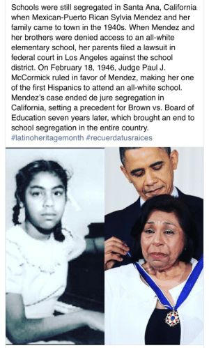 oshun67:  We people of the African Diaspora need to recognize our efforts and challenges that have facilitated future gains!  I was aware of this, but many people, Black and White, Latino and non Latino, are not! : Schools were still segregated in Santa Ana, California  when Mexican-Puerto Rican Sylvia Mendez and her  family came to town in the 1940s. When Mendez and  her brothers were denied access to an all-white  elementary school, her parents filed a lawsuit in  federal court in Los Angeles against the school  district. On February 18, 1946, Judge Paul J.  McCormick ruled in favor of Mendez, making her one  of the first Hispanics to attend an all-white school.  Mendez's case ended de jure segregation in  California, setting a precedent for Brown vs. Board of  Education seven years later, which brought an end to  school segregation in the entire country.  oshun67:  We people of the African Diaspora need to recognize our efforts and challenges that have facilitated future gains!  I was aware of this, but many people, Black and White, Latino and non Latino, are not!