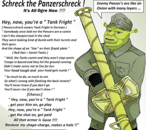 """Dumb, Guns, and Head: Schreck the Panzerschreck!  Enemy Panzer's are like an  Onion with many layers..  It's All Ogre Now !!!!  II  Hey, now, you're a """" Tank Fright""""  (Panzerschreck means Tank Fright in German)  """"Somebody once told me the Panzers are a comin  I ain't the sharpest tool in the shed  They were looking kind of dumb with their turrets and  their guns  And the shape of an """"Star"""" on their front plate""""  (Red Star Soviet Tanks)  """"Well, the Tanks comin and they won't stop comin  Troops in bound and they hit the ground running  Didn't make sense not to live for fun  Your head tough and your head gets numb!  """"So much to do, so much to see  So what's wrong with flanking the back-streets?  You'll never know if you don't go  You'll never rise if you don't show!""""  [Chorus:  """" Hey, now, you're a""""Tank Fright""""  get your Aim on, go play  Hey, now, you're a """" Tank Fright""""  , get the shot on, get paid  All that armor is Gone !!!!  Because my shape-charge, makes a hole !!"""" I found a thing"""