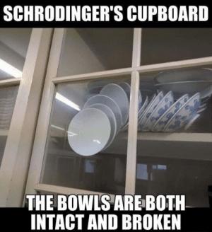 Let them smash: SCHRODINGER'S CUPBOARD  THE BOWLSARE BOTH  INTACT AND BROKEN Let them smash