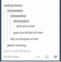 Girls, Global Warming, and Humans of Tumblr: schticky-friend:  dickspeightir  dickspeightir  dickspeightjr  girls are so hot  guys are hot too oh man  why is everyone so hot  global warming  Source: caleb-denecour  270,505 notes