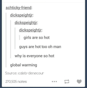 Girls, Global Warming, and Tumblr: schticky-friend:  dickspeightir:  dickspeightir  dickspeightjr:  girls are so hot  guys are hot too oh man  why is everyone so hot  global warming  Source: caleb-denecour  270,505 notes  11 Nothing here.. Just wanted to tell you that y'all are hot..