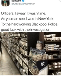 Memes, New York, and Police: schwim  @DavidSchwimmer  Officers, I swear it wasn't me  As you can see, I was in New York.  To the hardworking Blackpool Police,  good luck with the investigation  05 @_schwim_