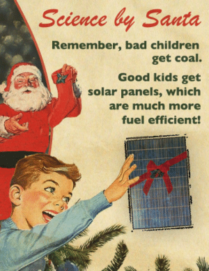 Bad, Children, and Good: Science by Santa  Remember, bad children  get coal.  Good kids get  solar panels, which  are much more  fuel efficient! Bad children get coal