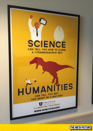 Bad, Tumblr, and Blog: SCIENCE  CAN TELL YOU HOW TO CLONE  A TYRANNOSAURUS REX  HUMANITIES  CAN TELL YOU WHY  THIS MIGHT BE A BAD IDEA  ILLUMINATING YOUR WORLD  Www.HUM.UTAH.EDU  THE META PICTURE awesomesthesia:  Science Vs. Humanities Degree