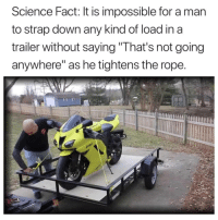 "Science, Irl, and Me IRL: Science Fact: It is impossible for a man  to strap down any kind of load in a  trailer without saving""That's not going  anywhere"" as he tightens the rope Me irl"