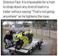 """Science, Down, and Man: Science Fact: It is impossible for a man  to strap down any kind of load in a  trailer without saying """"That's not going  anywhere"""" as he tightens the rope Totally not going anywhere"""