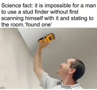 Scanning: Science fact: it is impossible for a man  to use a stud finder without first  scanning himself with it and stating to  the room, 'found one'