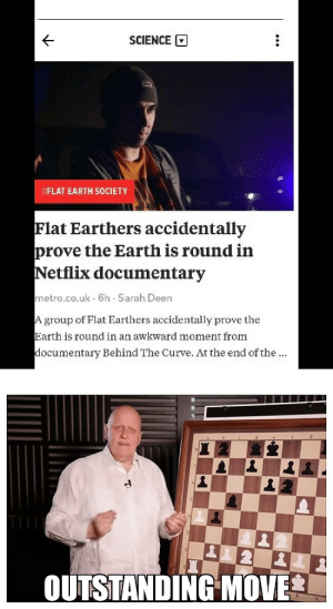 Curving, Netflix, and Awkward: SCIENCE  FLAT EARTH SOCIETY  Flat Earthers accidentally  prove the Earth is round in  Netflix documentary  metro.co.uk 6h Sarah Deen  group of Flat Earthers accidentally prove the  Earth is round in an awkward moment from  ocumentary Behind The Curve. At the end of the  OUTSTANDING MOVE Well played