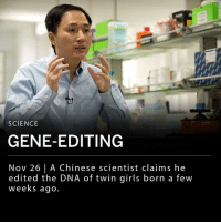 """Chinese scientist He Jiankui claimed he edited the DNA of twin girls born a few weeks ago. Jiankui says he used a tool called CRISPR to protect the children from HIV by disabling a gene that allows cells to be infected. The hospital Jiankui named in his statement denies any involvement in the gene-edited births. His work has raised ethical concerns within the scientific community. ___ """"I think this just shows the time is now that you have to talk about the ethics of genome-editing, because the world may not wait,"""" said a bioethicist at Case Western Reserve University.: SCIENCE  GENE-EDITING  Nov 26 