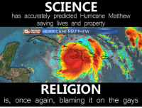 Science, once again, reigns supreme: SCIENCE  has accurately predicted Hurricane Matthew  saving lives and property  STORM TEAM  HURRICANE MATTHEW  RELIGION  is, once again, blaming it on the gays Science, once again, reigns supreme
