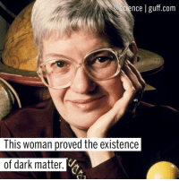 Happy WCW, folks! Today, @Science wanted to honor Vera Rubin, an amazing American astronomer! How's that for alliteration? She was born in Philadelphia and grew up with an interest in astronomy. Rubin eventually earned her BA in astronomy from Vassar College and tried to enroll in the graduate astronomy program at Princeton, but they refused to send her a catalogue because women weren't allowed in the graduate astronomy program...until 1975. Let's let that sink in for a second. She ended up studying at Cornell University, learning quantum physics from Richard Feynman and quantum mechanics under Hans Bethe. While studying the Andromeda Galaxy with fellow astronomer Kent Ford, Rubin noticed that objects on the outer parts of the galaxy were spinning at the same speed as those on the inside, which was antithetical to the belief objects at the center of a galaxy move faster than those on the outskirts. It turns out that she discovered the existence of the unseeable stuff that affects the movement of galaxies! Like what you see here on @Science? Make sure to click the link in our bio to learn more interesting stuff from Guff! Science Physics DarkMatter WomenInSTEM Scientists BestOf: science I guff.com  This woman proved the existence  of dark matter Happy WCW, folks! Today, @Science wanted to honor Vera Rubin, an amazing American astronomer! How's that for alliteration? She was born in Philadelphia and grew up with an interest in astronomy. Rubin eventually earned her BA in astronomy from Vassar College and tried to enroll in the graduate astronomy program at Princeton, but they refused to send her a catalogue because women weren't allowed in the graduate astronomy program...until 1975. Let's let that sink in for a second. She ended up studying at Cornell University, learning quantum physics from Richard Feynman and quantum mechanics under Hans Bethe. While studying the Andromeda Galaxy with fellow astronomer Kent Ford, Rubin noticed that objects on the outer parts of the galaxy were spinning at the same speed as those on the inside, which was antithetical to the belief objects at the center of a galaxy move faster than those on the outskirts. It turns out that she discovered the existence of the unseeable stuff that affects the movement of galaxies! Like what you see here on @Science? Make sure to click the link in our bio to learn more interesting stuff from Guff! Science Physics DarkMatter WomenInSTEM Scientists BestOf