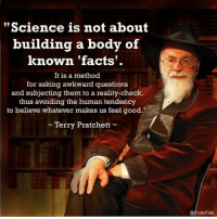 """terry pratchett: """"Science is not about  building a body of  known facts.  It is a method  for asking awkward questions  and subjecting them to a reality-check,  thus avoiding the human tendency  to believe whatever makes us feel good.""""  Terry Pratchett  @Colin Fish."""