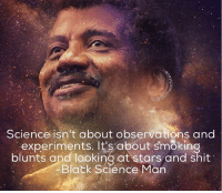 Ben Carson is a wise man: Science isn't about observations and  experiments. It's about smoking  blunts and looking at stars and shit  Black Science Man Ben Carson is a wise man