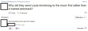 Tumblr, Blog, and Http: Science & Mathematics > Astronomy & Space  Next>  Why did they send Louie Armstrong to the moon first rather than  a trained astronaut?  Follow10 answers  Answers  Relevance v  Well somebody had to play the Trumpet.  20 hours ago  Comment memehumor:  Louie the astronaut