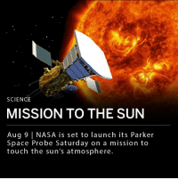 "Memes, Nasa, and Air Force: SCIENCE  MISSION TO THE SUN  Aug 9 NASA is set to launch its Parker  Space Probe Saturday on a mission to  touch the sun's atmosphere. On Saturday afternoon NASA will launch its Parker Space Probe on a mission to ""touch the sun."" Parker will launch out of Cape Canaveral Air Force Station to the outer layer of the sun's atmosphere, the corona. This will mark the first time a spacecraft has flown through the corona. The probe has been built to travel at up to 430,000 miles per hour and withstand the 2,500 degree Fahrenheit temperatures it will be exposed to. ___ ""We need to get an up-close view to see this solar processes, to improve our understanding of how the sun works. This will help us understand how stars interact with [the] planets that orbit them and may give rise to new technologies,"" said astrophysicist Hakeem Oluseyi."
