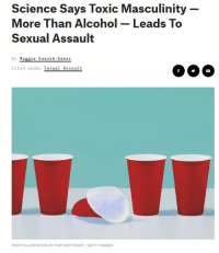 Alcohol, Getty Images, and Images: Science Says Toxic Masculinity  More Than Alcohol Leads To  Sexual Assault  By Maggie Koerth Baker  Filed under Sexual Assault  PHOTO ILLUSTRATION BY FIVETHIRTYEIGHT/GETTY IMAGES
