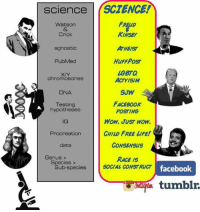 Agnostic: science SCIENCE!  FRELID  Watson  KINSEY  Crick  ATHEIST  agnostic  HuFFPosr  PubMed  bGBTQ  chromosones  ACTYISIM  SUW  DNA  FACEBOOK  Testing  hypotheses  POSTING  WOW, JUST NOW,  CHILD FREE LIFE!  Procreation  CONSENSUS  data  Genus  RACE IS  Species  SOCIAL CONSTRUCT  Sub-species  facebook  tumblr.