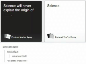 Science, Never, and Human: Science  Science will never  explain the origin of  Pretend You're Xyzzy  Pretend You're Xyzzy  amscienceside  musicsians  amsciences  side  scientific meltdown* Cards Against Human Minds