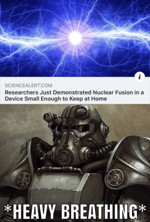 Oh boy here we go by sharkmagic MORE MEMES: SCIENCEALERT COM  Researchers Just Demonstrated Nuclear Fusion in a  Device Small Enough to Keep at Home  HEAVY BREATHING Oh boy here we go by sharkmagic MORE MEMES