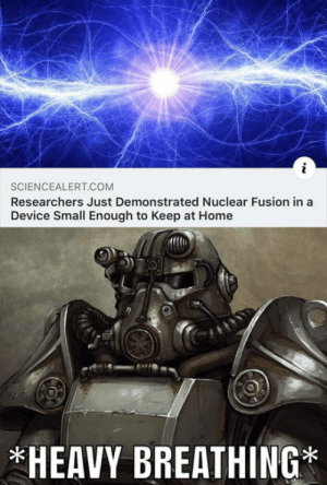 Ad Victoriam: SCIENCEALERT.COM  Researchers Just Demonstrated Nuclear Fusion in a  Device Small Enough to Keep at Home  *HEAVY BREATHING* Ad Victoriam