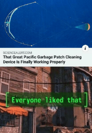Dank, Fucking, and Memes: SCIENCEALERT.COM  That Great Pacific Garbage Patch Cleaning  Device Is Finally Working Properly  Everyone 1iked that Finally some good fucking news by kokabrizvi MORE MEMES
