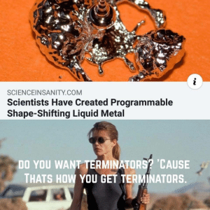 Metal, How, and Com: SCIENCEINSANITY COM  Scientists Have Created Programmable  Shape-Shifting Liquid Metal  DO YOU WANT TERMINATORS CAUSE  THATS HOW YOU GET TERMINATORS T-1000
