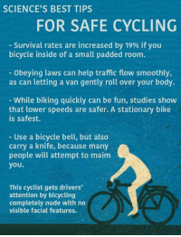 Memes, Smooth, and Traffic: SCIENCE'S BEST TIPS  FOR SAFE CYCLING  Survival rates are increased by 19% if you  bicycle inside of a small padded room  Obeying laws can help traffic flow smoothly,  as can letting a van gently roll over your body.  While biking quickly can be fun, studies show  that lower speeds are safer. A stationary bike  is safest.  Use a bicycle bell, but also  carry a knife, because many  people will attempt to maim  you  This cyclist gets drivers'  attention by bicycling  completely nude with no  visible facial features. We combed through almost 300 studies to find these safe cycling tips.  How do you cycle safely?