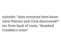 """watson and crick: scientist: """"does everyone here know  what Watson and Crick discovered?""""  me from back of room: """"Rosalind  Franklin's notes"""""""