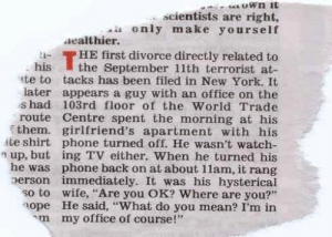 """Never forget.: scientists are right,  only make yourself  aealthier.  HE first divorce directly related to  his the September 11th terrorist at  te to tacks has been filed in New York. It  later appears a guy with an office on the  s had 103rd floor of the World Trade  route Centre spent the morning at his  them. girlfriend's apartment with his  ite shirt phone turned off. He wasn't watch-  n up, but ing TV either. When he turned his  he was phone back on at about 11am, it rang  erson immediately. It was his hysterical  so to wife, """"Are you OK? Where are you?""""  ope He said, """"What do you mean? I'm in  m  my office of course!"""" Never forget."""