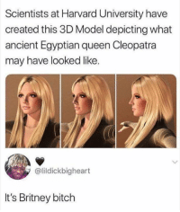 Bitch, Dank, and Future: Scientists at Harvard University have  created this 3D Model depicting what  ancient Egyptian queen Cleopatra  may have looked like  @lildickbigheart  It's Britney bitch The past is Britney, so the future is Britney.