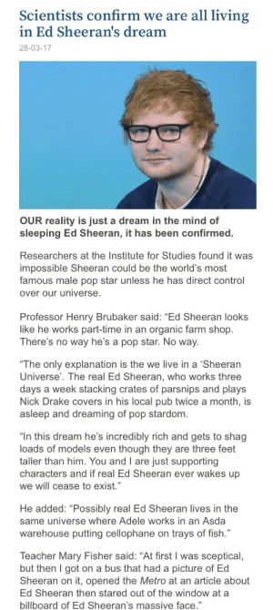 "shermination-squad:  Stu retweeted this story 🤣  ➗ : Scientists confirm we are all living  in Ed Sheeran's dream  28-03-17   OUR reality is just a dream in the mind of  sleeping Ed Sheeran, it has been confirmed.  Researchers at the Institute for Studies found it was  impossible Sheeran could be the world's most  famous male pop star unless he has direct control  over our universe  Professor Henry Brubaker said: ""Ed Sheeran looks  like he works part-time in an organic farm shop.  There's no way he's a pop star. No way.  The only explanation is the we live in a 'Sheeran  Universe'. The real Ed Sheeran, who works three  days a week stacking crates of parsnips and plays  Nick Drake covers in his local pub twice a month, is  asleep and dreaming of pop stardom.  ""In this dream he's incredibly rich and gets to shag  loads of models even though they are three feet  taller than him. You and I are just supporting  characters and if real Ed Sheeran ever wakes up  we will cease to exist.""  He added: ""Possibly real Ed Sheeran lives in the  same universe where Adele works in an Asda  warehouse putting cellophane on trays of fish.""  Teacher Mary Fisher said: ""At first I was sceptical,  but then I got on a bus that had a picture of Ed  Sheeran on it, opened the Metro at an article about  Ed Sheeran then stared out of the window at a  billboard of Ed Sheeran's massive face."" shermination-squad:  Stu retweeted this story 🤣  ➗"