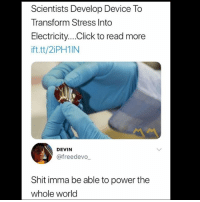 Click, Memes, and Shit: Scientists Develop Device To  Transform Stress Into  Electricity...Click to read more  ift.tt/2iPH1N  DEVIN  @freedevo  Shit imma be able to power the  whole world 😩