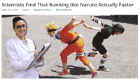 Naruto, News, and Run: Scientists Find That Running like Naruto Actually Faster  April 10, 2016  News  Tagged: Naruto 89 comments i knew it