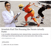 Funny, Naruto, and Run: Scientists Find That Running like Naruto Actually  Faster  In an incredibly disheartening study released today, researchers atthe university  of Michigan found that extending one's arms backwards while running.  WwwANIMEMARU.COM  antikuudere:  jokes over all you fuckers