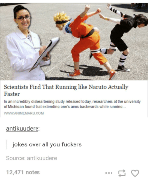 Naruto, Run, and Jokes: Scientists Find That Running like Naruto Actually  Faster  In an incredibly disheartening study released today, researchers at the university  of Michigan found that extending one's arms backwards while running...  WWW.ANIMEMARU COM  antikuudere:  jokes over all you fuckers  Source: antikuudere  12,471 notes Naruto run